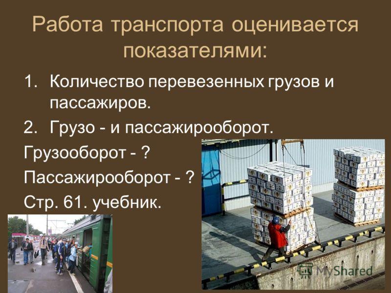 Работа транспорта оценивается показателями: 1.Количество перевезенных грузов и пассажиров. 2.Грузо - и пассажирооборот. Грузооборот - ? Пассажирооборот - ? Стр. 61. учебник.