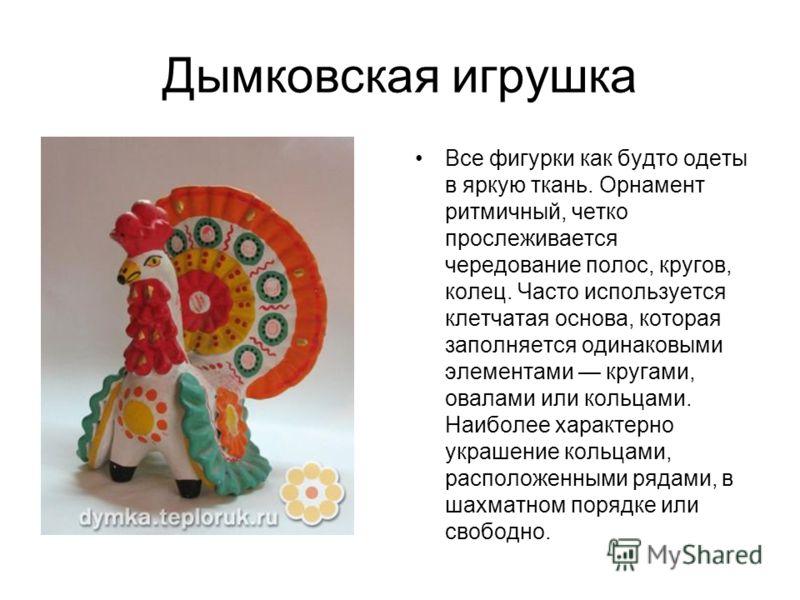 Дымковская игрушка Все фигурки как будто одеты в яркую ткань. Орнамент ритмичный, четко прослеживается чередование полос, кругов, колец. Часто используется клетчатая основа, которая заполняется одинаковыми элементами кругами, овалами или кольцами. На