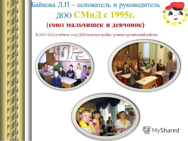Байкова Л.П – основатель и руководитель ДОО СМиД с 1995г. (союз мальчишек и девчонок) В 2011-2012 учебном году ДОО вошла в тройку лучших организаций района.
