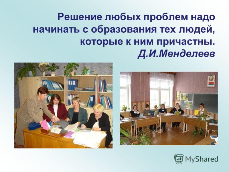 Решение любых проблем надо начинать с образования тех людей, которые к ним причастны. Д.И.Менделеев
