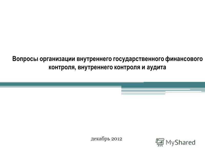Вопросы организации внутреннего государственного финансового контроля, внутреннего контроля и аудита декабрь 2012