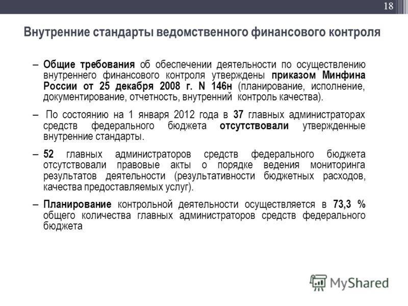 18 Внутренние стандарты ведомственного финансового контроля Общие требования об обеспечении деятельности по осуществлению внутреннего финансового контроля утверждены приказом Минфина России от 25 декабря 2008 г. N 146н (планирование, исполнение, доку
