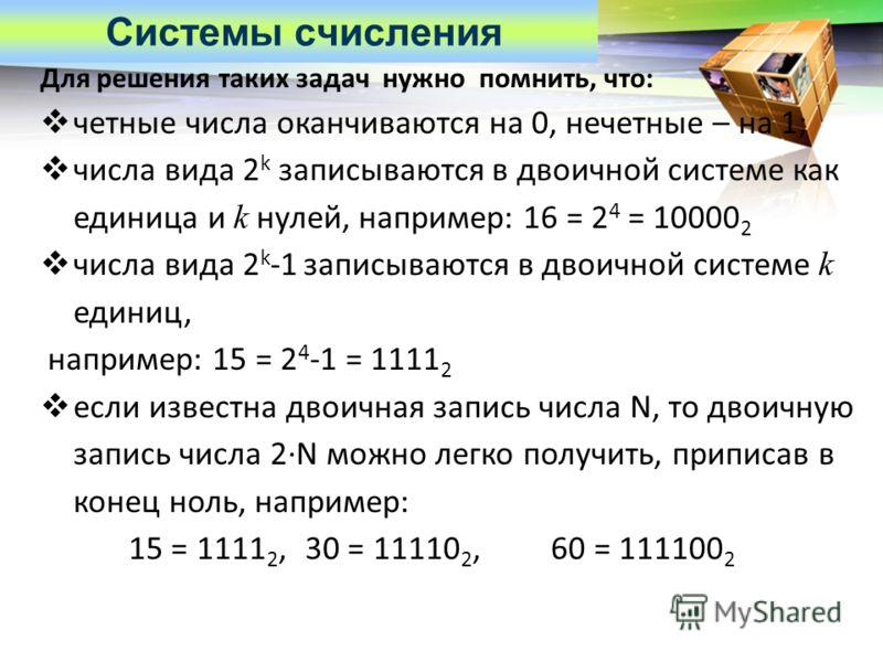 LOGO Для решения таких задач нужно помнить, что: четные числа оканчиваются на 0, нечетные – на 1; числа вида 2 k записываются в двоичной системе как единица и k нулей, например: 16 = 2 4 = 10000 2 числа вида 2 k -1 записываются в двоичной системе k е
