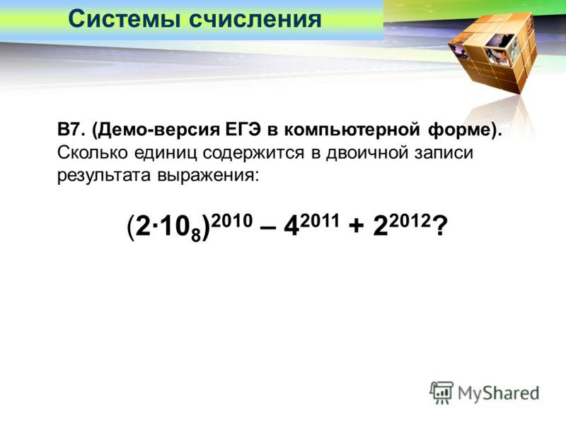 LOGO B7. (Демо-версия ЕГЭ в компьютерной форме). Сколько единиц содержится в двоичной записи результата выражения: (2·10 8 ) 2010 – 4 2011 + 2 2012 ? Системы счисления