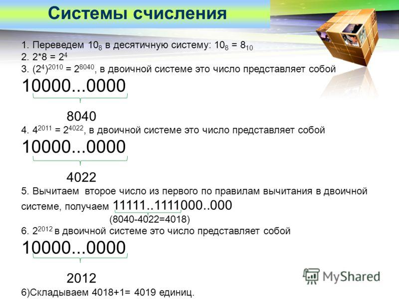 LOGO Системы счисления 1. Переведем 10 8 в десятичную систему: 10 8 = 8 10 2. 2*8 = 2 4 3. (2 4 ) 2010 = 2 8040, в двоичной системе это число представляет собой 10000...0000 8040 4. 4 2011 = 2 4022, в двоичной системе это число представляет собой 100