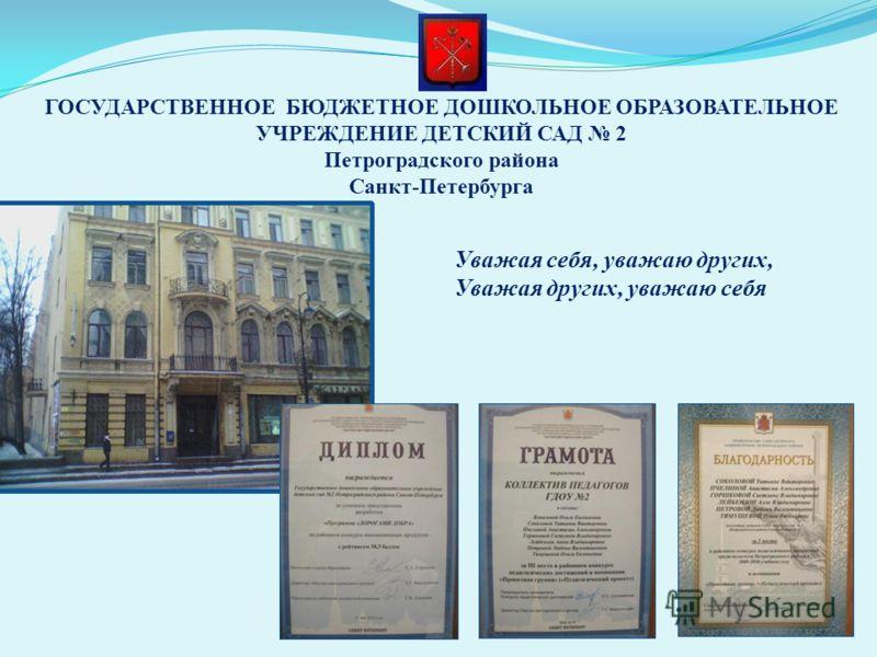 ГОСУДАРСТВЕННОЕ БЮДЖЕТНОЕ ДОШКОЛЬНОЕ ОБРАЗОВАТЕЛЬНОЕ УЧРЕЖДЕНИЕ ДЕТСКИЙ САД 2 Петроградского района Санкт-Петербурга Уважая себя, уважаю других, Уважая других, уважаю себя