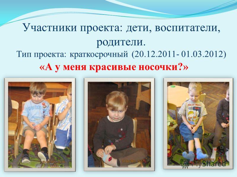 Участники проекта: дети, воспитатели, родители. Тип проекта: краткосрочный (20.12.2011- 01.03.2012) «А у меня красивые носочки?»