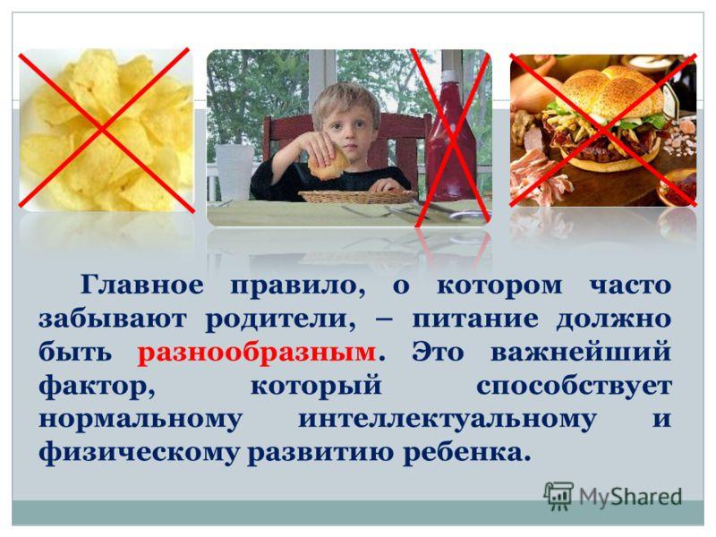 Главное правило, о котором часто забывают родители, – питание должно быть разнообразным. Это важнейший фактор, который способствует нормальному интеллектуальному и физическому развитию ребенка.