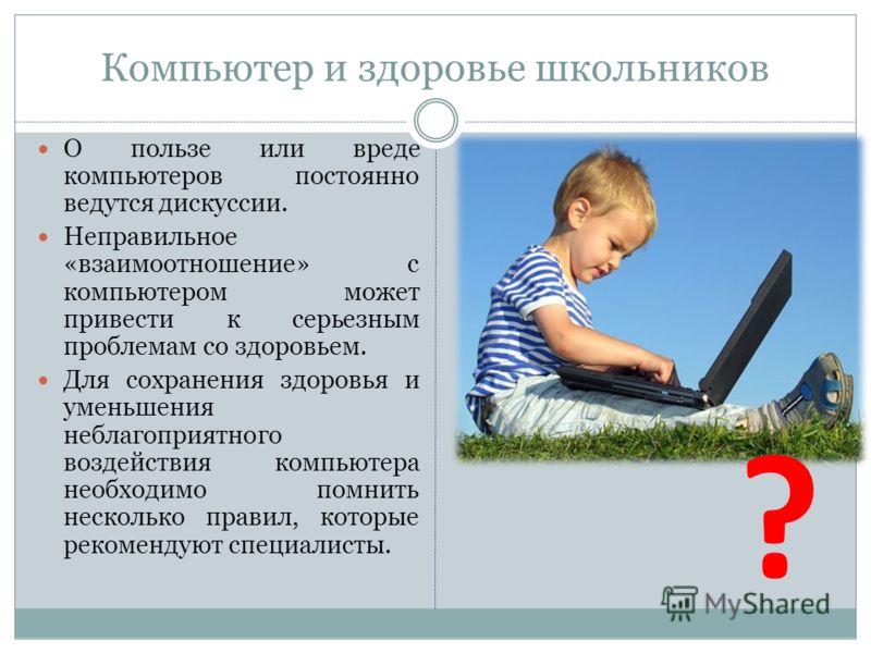 Компьютер и здоровье школьников О пользе или вреде компьютеров постоянно ведутся дискуссии. Неправильное «взаимоотношение» с компьютером может привести к серьезным проблемам со здоровьем. Для сохранения здоровья и уменьшения неблагоприятного воздейст