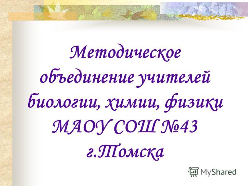 Методическое объединение учителей биологии, химии, физики МАОУ СОШ 43 г.Томска