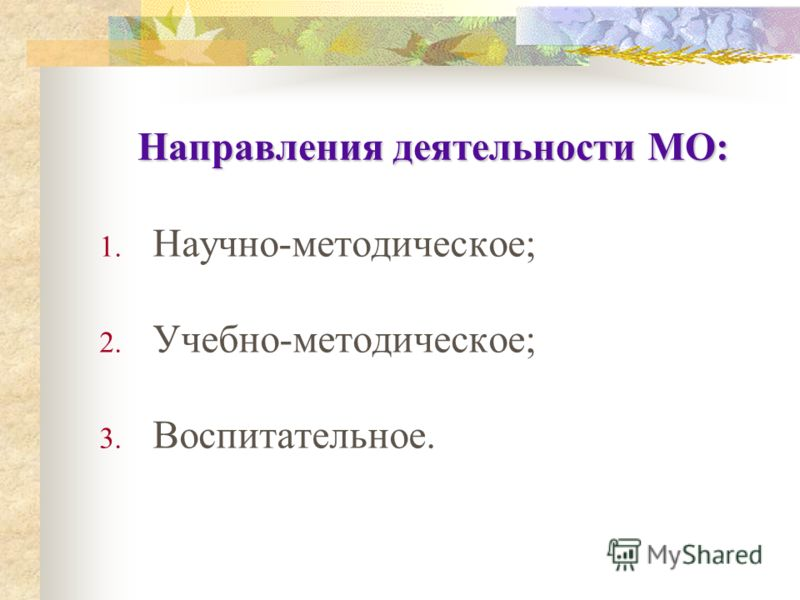 Направления деятельности МО: 1. Научно-методическое; 2. Учебно-методическое; 3. Воспитательное.