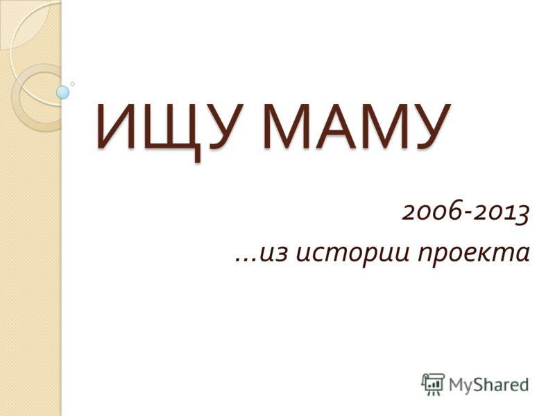 ИЩУ МАМУ 2006-2013 … из истории проекта