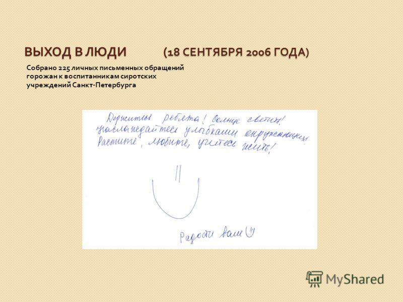 ВЫХОД В ЛЮДИ ( 18 СЕНТЯБРЯ 2006 ГОДА ) Собрано 225 личных письменных обращений горожан к воспитанникам сиротских учреждений Санкт - Петербурга