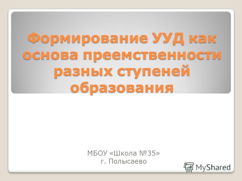Формирование УУД как основа преемственности разных ступеней образования МБОУ «Школа 35» г. Полысаево