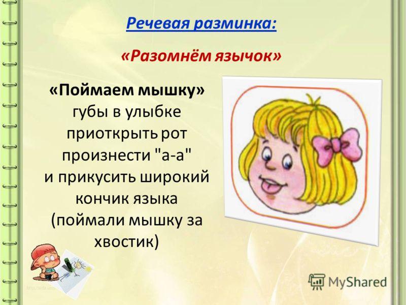 Речевая разминка : « Разомнём язычок » « Поймаем мышку » губы в улыбке приоткрыть рот произнести  а - а  и прикусить широкий кончик языка ( поймали мышку за хвостик )