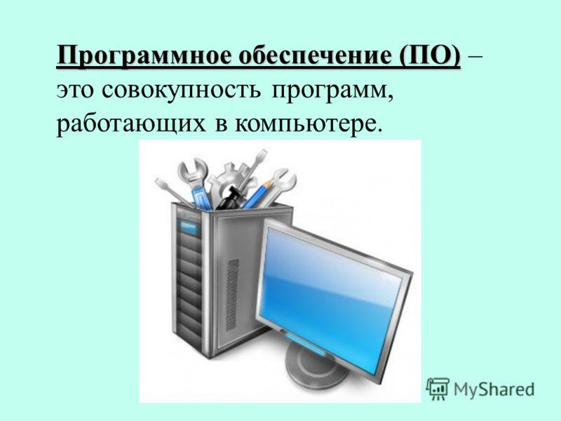 Программное обеспечение (ПО) Программное обеспечение (ПО) – это совокупность программ, работающих в компьютере.