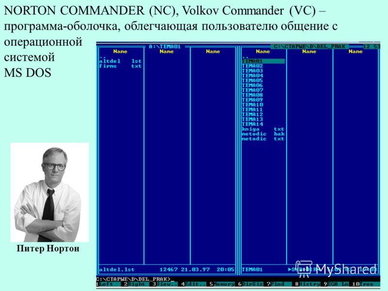 NORTON COMMANDER (NC), Volkov Commander (VC) – программа-оболочка, облегчающая пользователю общение с операционной системой MS DOS Питер Нортон