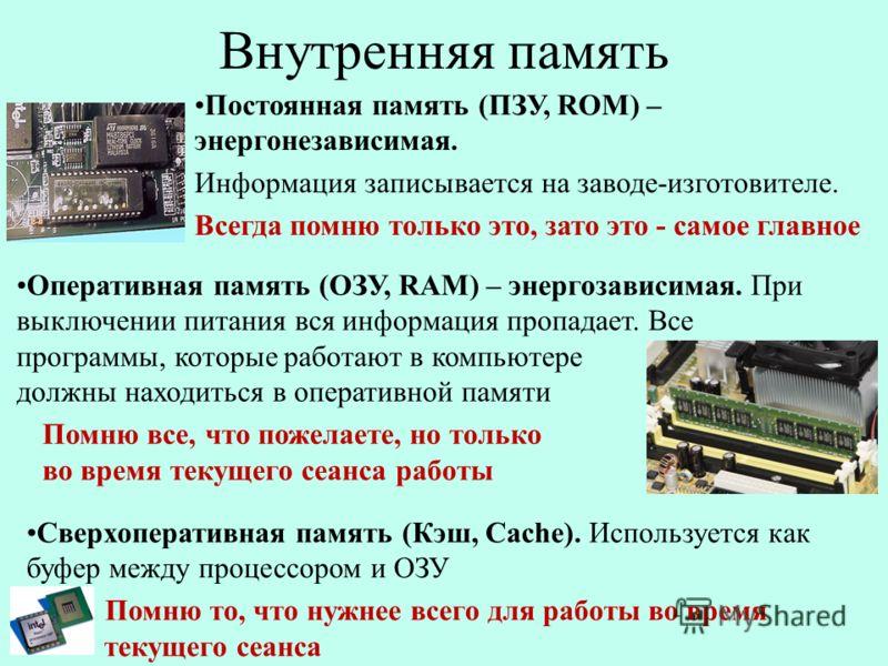 Постоянная память (ПЗУ, ROM) – энергонезависимая. Информация записывается на заводе-изготовителе. Всегда помню только это, зато это - самое главное Внутренняя память Оперативная память (ОЗУ, RAM) – энергозависимая. При выключении питания вся информац