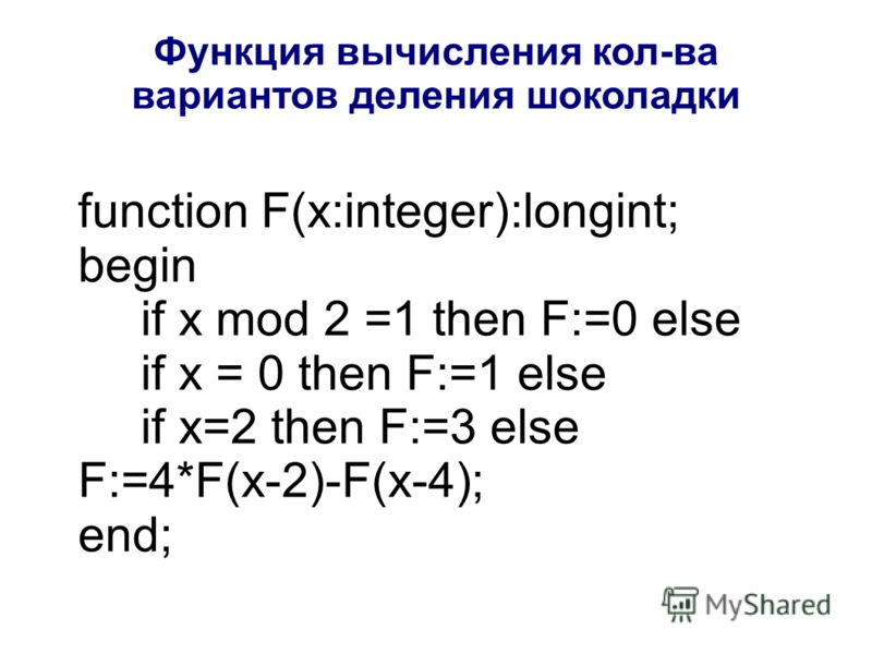 function F(x:integer):longint; begin if x mod 2 =1 then F:=0 else if x = 0 then F:=1 else if x=2 then F:=3 else F:=4*F(x-2)-F(x-4); end; Функция вычисления кол-ва вариантов деления шоколадки