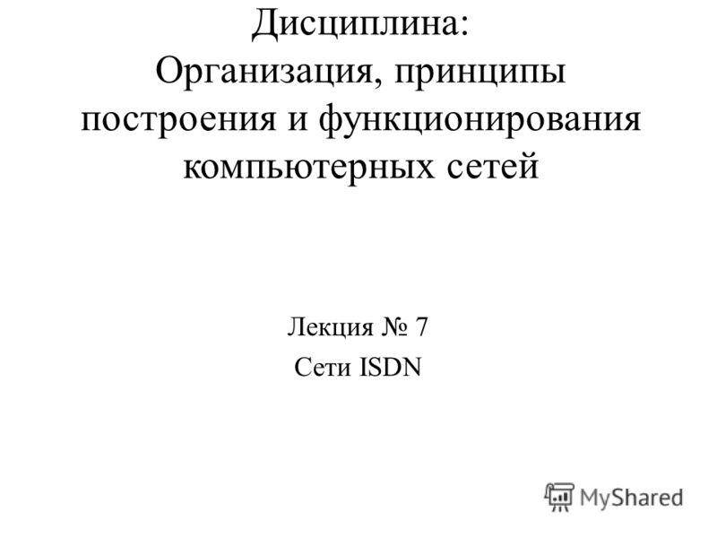 Дисциплина: Организация, принципы построения и функционирования компьютерных сетей Лекция 7 Сети ISDN