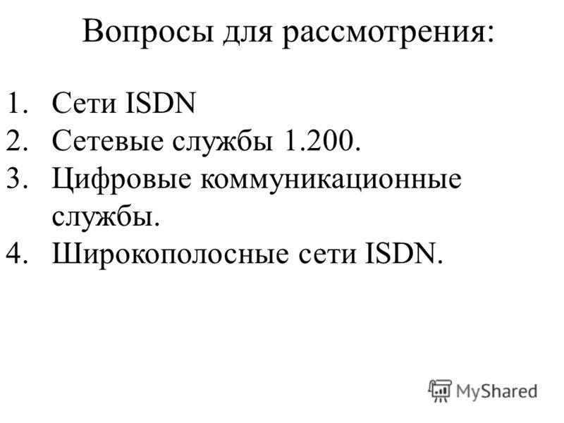 Вопросы для рассмотрения: 1.Сети ISDN 2.Сетевые службы 1.200. 3.Цифровые коммуникационные службы. 4.Широкополосные сети ISDN.