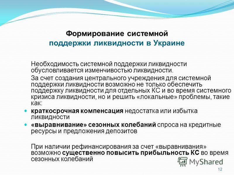 Формирование системной поддержки ликвидности в Украине Необходимость системной поддержки ликвидности обусловливается изменчивостью ликвидности. За счет создания центрального учреждения для системной поддержки ликвидности возможно не только обеспечить