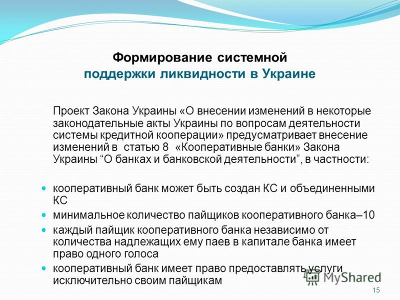 Формирование системной поддержки ликвидности в Украине Проект Закона Украины «О внесении изменений в некоторые законодательные акты Украины по вопросам деятельности системы кредитной кооперации» предусматривает внесение изменений в статью 8 «Кооперат