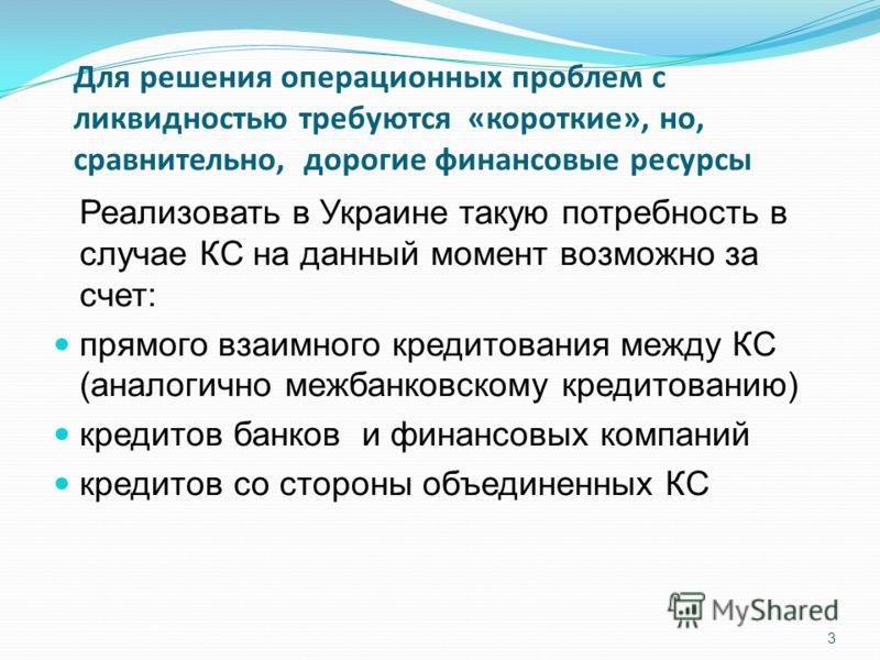 Для решения операционных проблем с ликвидностью требуются «короткие», но, сравнительно, дорогие финансовые ресурсы Реализовать в Украине такую потребность в случае КС на данный момент возможно за счет: прямого взаимного кредитования между КС (аналоги
