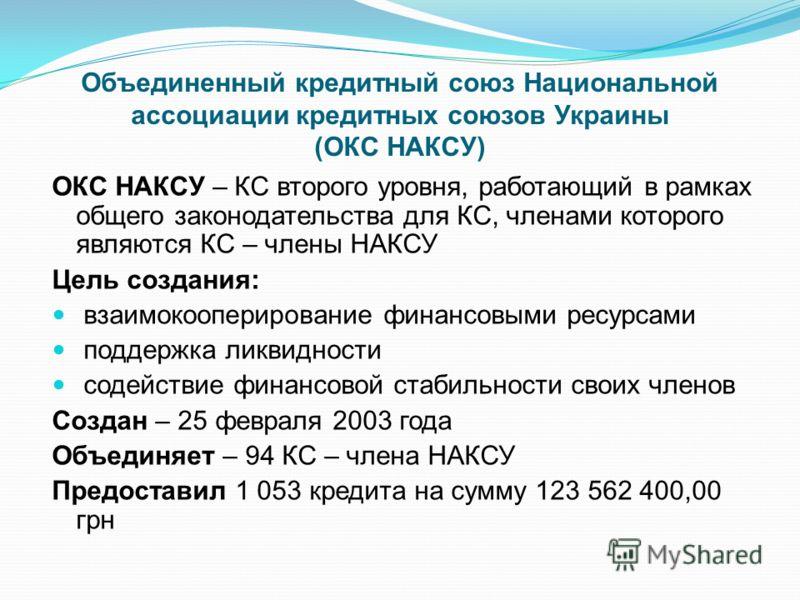Объединенный кредитный союз Национальной ассоциации кредитных союзов Украины (ОКС НАКСУ) ОКС НАКСУ – КС второго уровня, работающий в рамках общего законодательства для КС, членами которого являются КС – члены НАКСУ Цель создания: взаимокооперирование