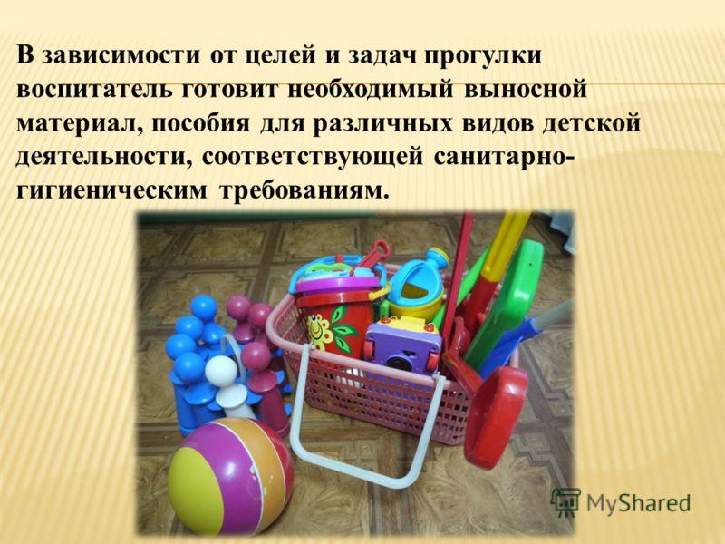 В зависимости от целей и задач прогулки воспитатель готовит необходимый выносной материал, пособия для различных видов детской деятельности, соответствующей санитарно- гигиеническим требованиям.