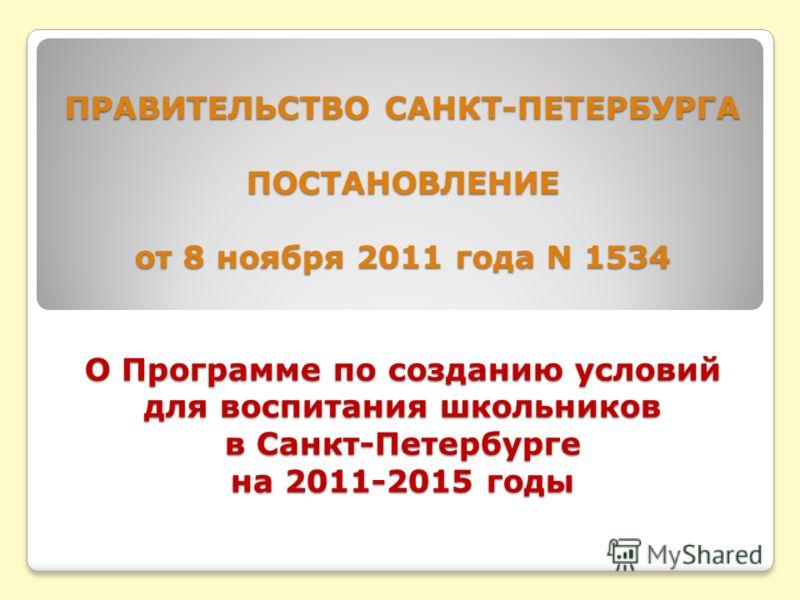 ПРАВИТЕЛЬСТВО САНКТ-ПЕТЕРБУРГА ПОСТАНОВЛЕНИЕ от 8 ноября 2011 года N 1534 О Программе по созданию условий для воспитания школьников в Санкт-Петербурге на 2011-2015 годы ПРАВИТЕЛЬСТВО САНКТ-ПЕТЕРБУРГА ПОСТАНОВЛЕНИЕ от 8 ноября 2011 года N 1534 О Прогр