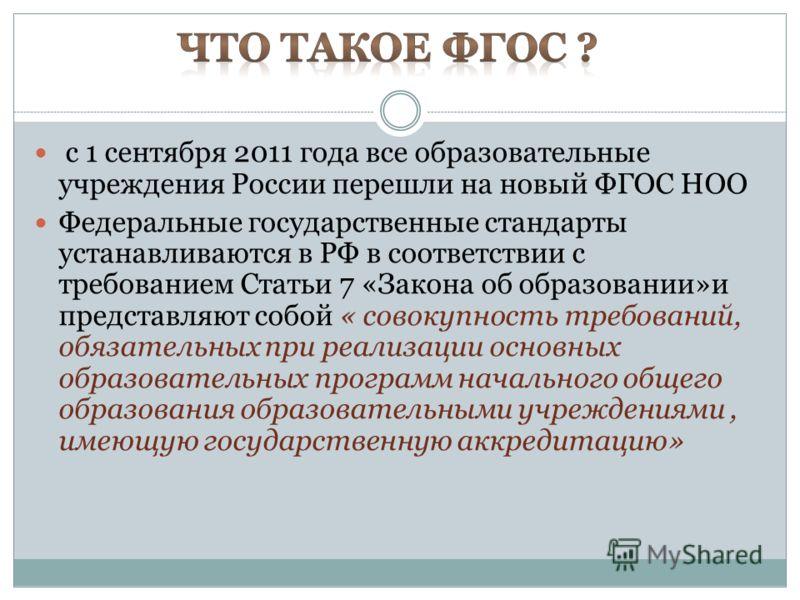 с 1 сентября 2011 года все образовательные учреждения России перешли на новый ФГОС НОО Федеральные государственные стандарты устанавливаются в РФ в соответствии с требованием Статьи 7 «Закона об образовании»и представляют собой « совокупность требова