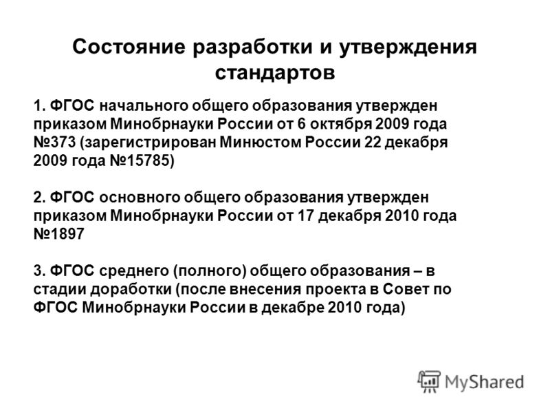 Состояние разработки и утверждения стандартов 1. ФГОС начального общего образования утвержден приказом Минобрнауки России от 6 октября 2009 года 373 (зарегистрирован Минюстом России 22 декабря 2009 года 15785) 2. ФГОС основного общего образования утв