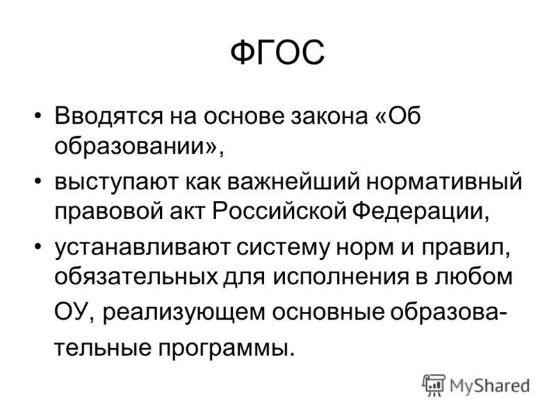 ФГОС Вводятся на основе закона «Об образовании», выступают как важнейший нормативный правовой акт Российской Федерации, устанавливают систему норм и правил, обязательных для исполнения в любом ОУ, реализующем основные образова- тельные программы.