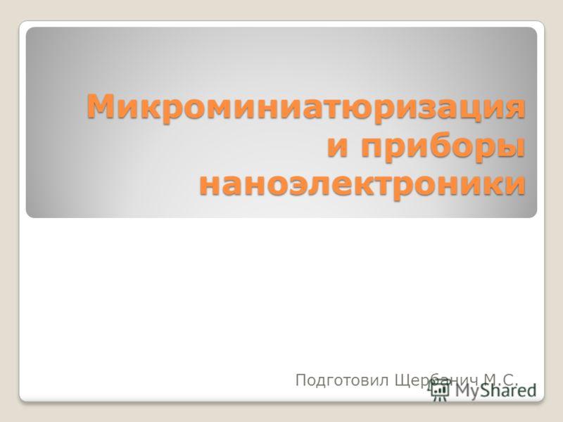 Микроминиатюризация и приборы наноэлектроники Подготовил Щербанич М.С.