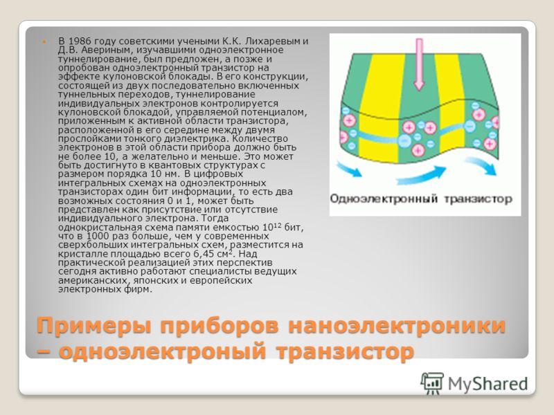 Примеры приборов наноэлектроники – одноэлектроный транзистор В 1986 году советскими учеными К.К. Лихаревым и Д.В. Авериным, изучавшими одноэлектронное туннелирование, был предложен, а позже и опробован одноэлектронный транзистор на эффекте кулоновско