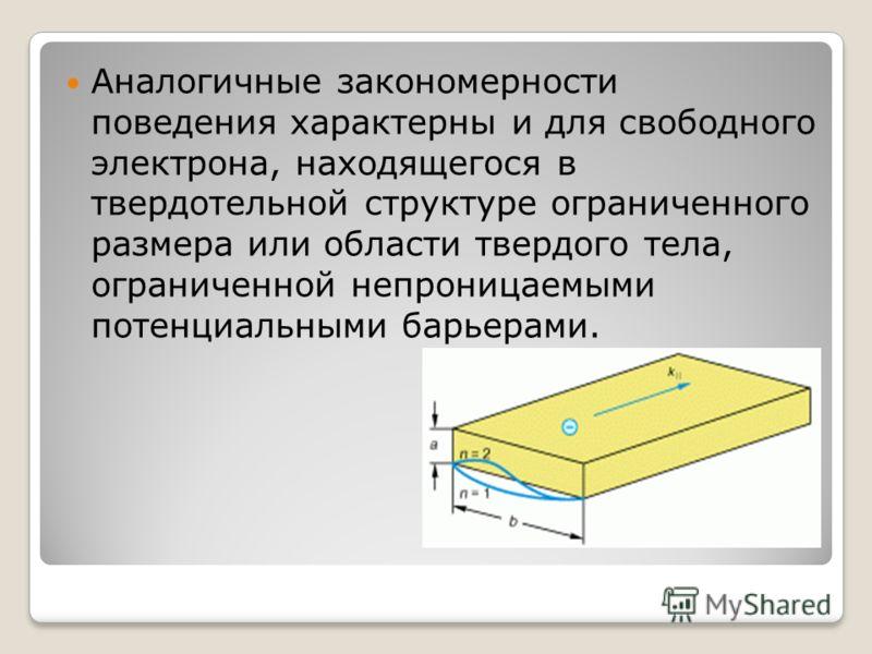 Аналогичные закономерности поведения характерны и для свободного электрона, находящегося в твердотельной структуре ограниченного размера или области твердого тела, ограниченной непроницаемыми потенциальными барьерами.