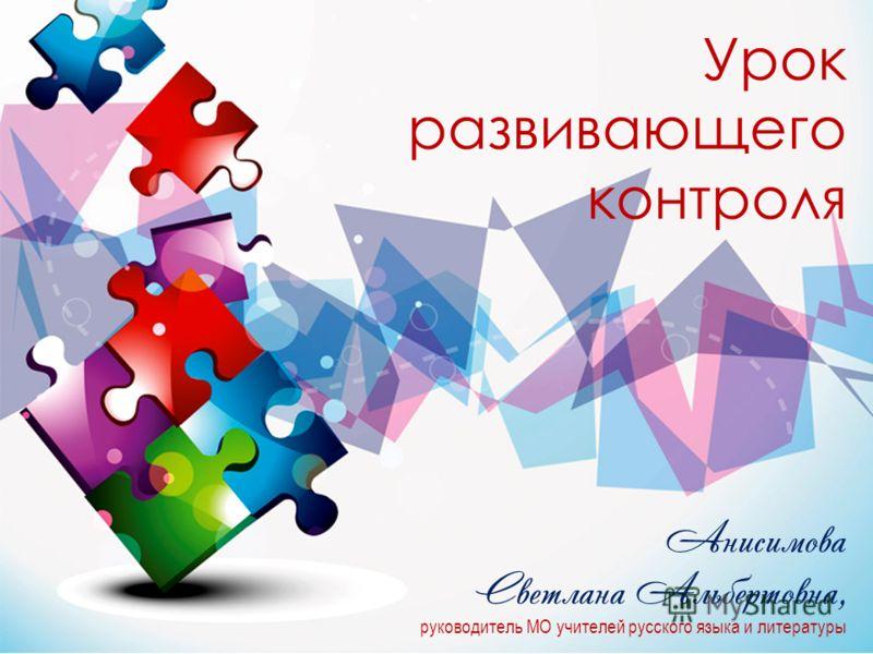 Урок развивающего контроля Анисимова Светлана Альбертовна, руководитель МО учителей русского языка и литературы
