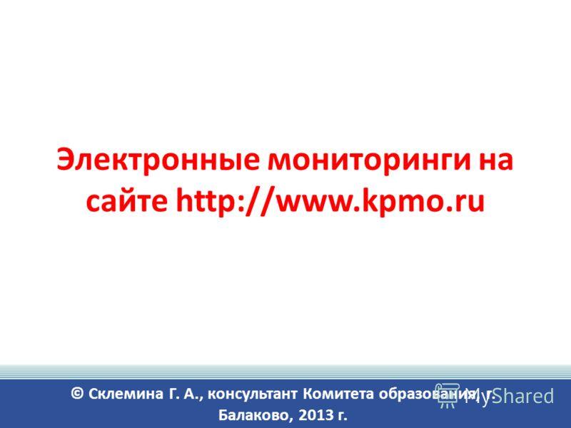 Электронные мониторинги на сайте http://www.kpmo.ru © Склемина Г. А., консультант Комитета образования, г. Балаково, 2013 г.