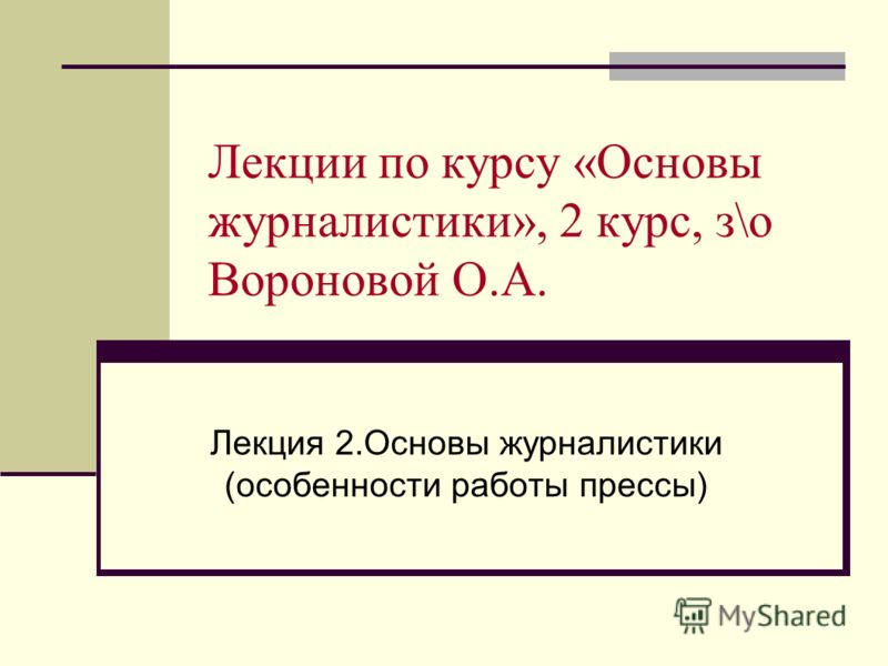 Лекции по курсу «Основы журналистики», 2 курс, з\о Вороновой О.А. Лекция 2.Основы журналистики (особенности работы прессы)