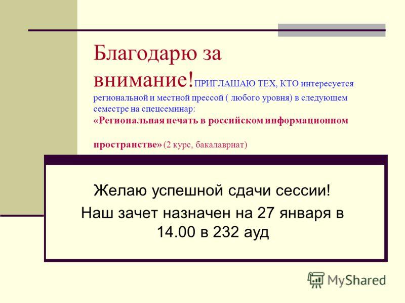 Благодарю за внимание! ПРИГЛАШАЮ ТЕХ, КТО интересуется региональной и местной прессой ( любого уровня) в следующем семестре на спецсеминар: «Региональная печать в российском информационном пространстве» (2 курс, бакалавриат) Желаю успешной сдачи сесс