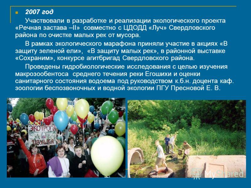 2007 год Участвовали в разработке и реализации экологического проекта «Речная застава –II» совместно с ЦДОДД «Луч» Свердловского района по очистке малых рек от мусора. В рамках экологического марафона приняли участие в акциях «В защиту зеленой ели»,