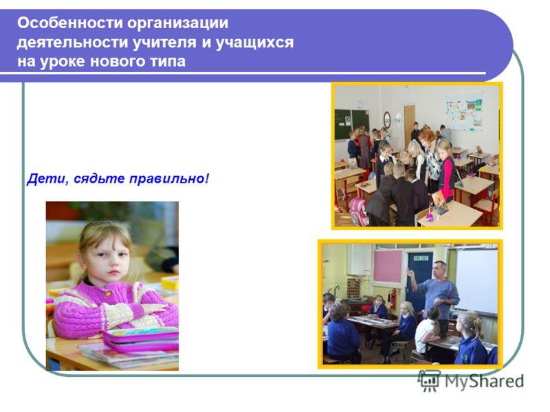 Особенности организации деятельности учителя и учащихся на уроке нового типа Дети, сядьте правильно!