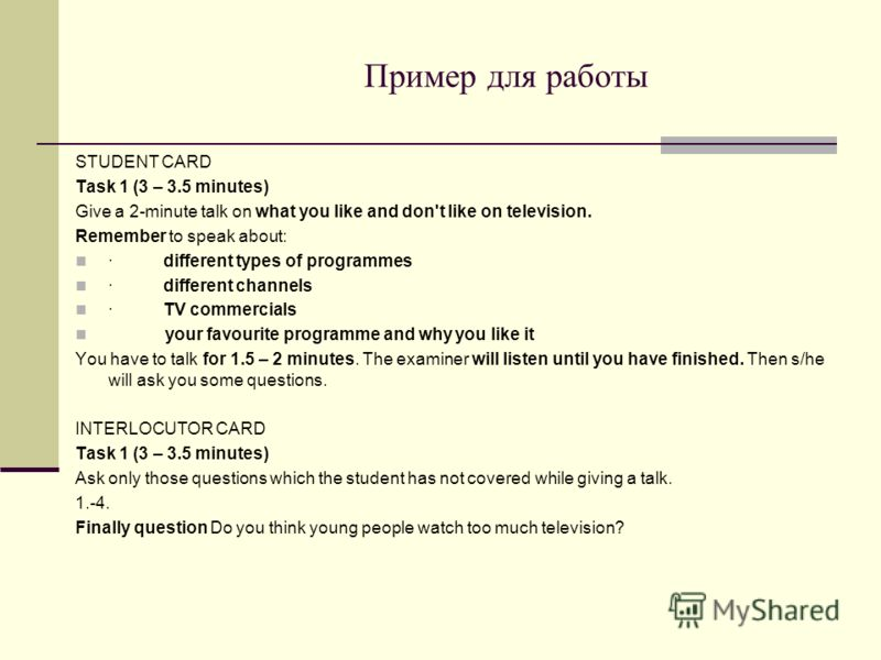 Пример для работы STUDENT CARD Task 1 (3 – 3.5 minutes) Give a 2-minute talk on what you like and don't like on television. Remember to speak about: ·different types of programmes ·different channels ·TV commercials your favourite programme and why y