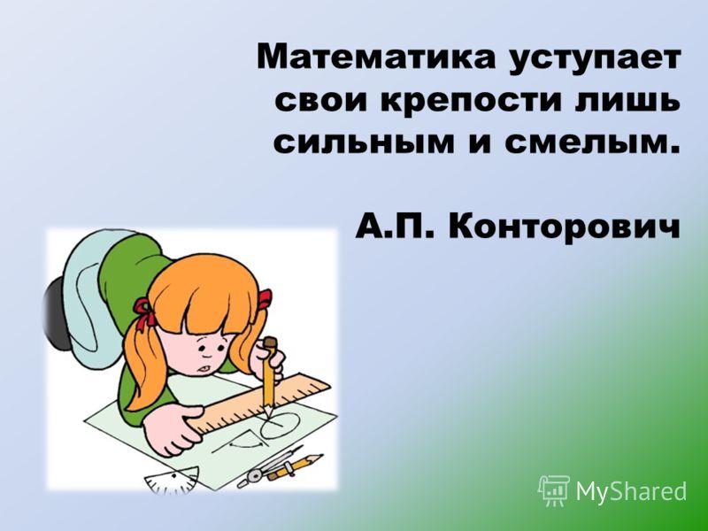 Математика уступает свои крепости лишь сильным и смелым. А.П. Конторович