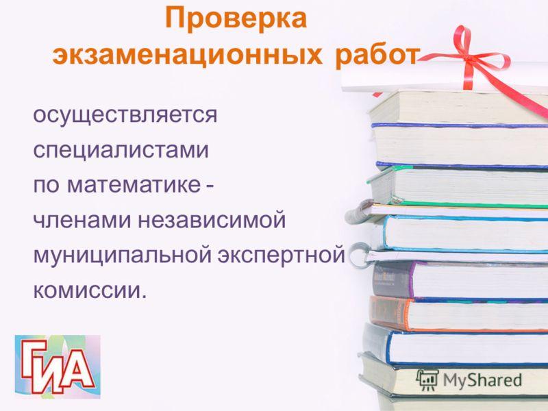 Проверка экзаменационных работ осуществляется специалистами по математике - членами независимой муниципальной экспертной комиссии.