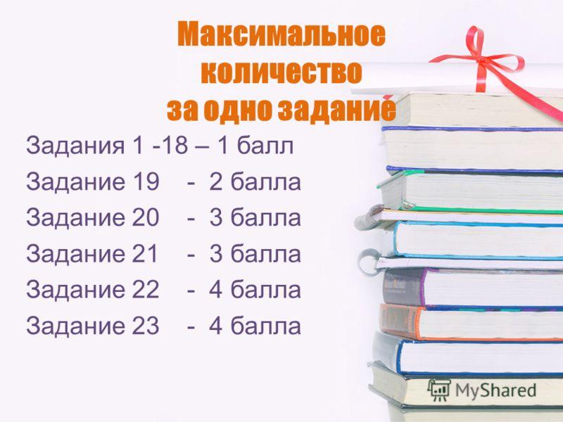 Максимальное количество за одно задание Задания 1 -18 – 1 балл Задание 19 - 2 балла Задание 20 - 3 балла Задание 21 - 3 балла Задание 22 - 4 балла Задание 23 - 4 балла