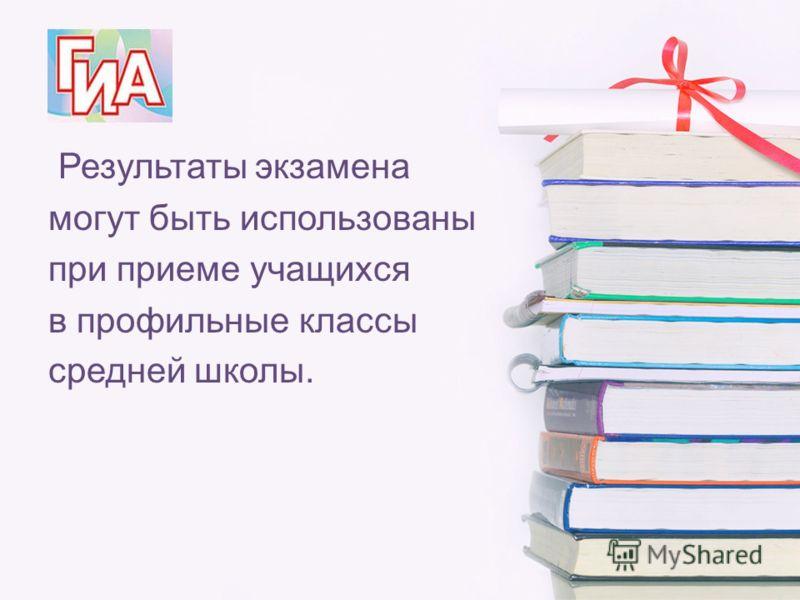 Результаты экзамена могут быть использованы при приеме учащихся в профильные классы средней школы.
