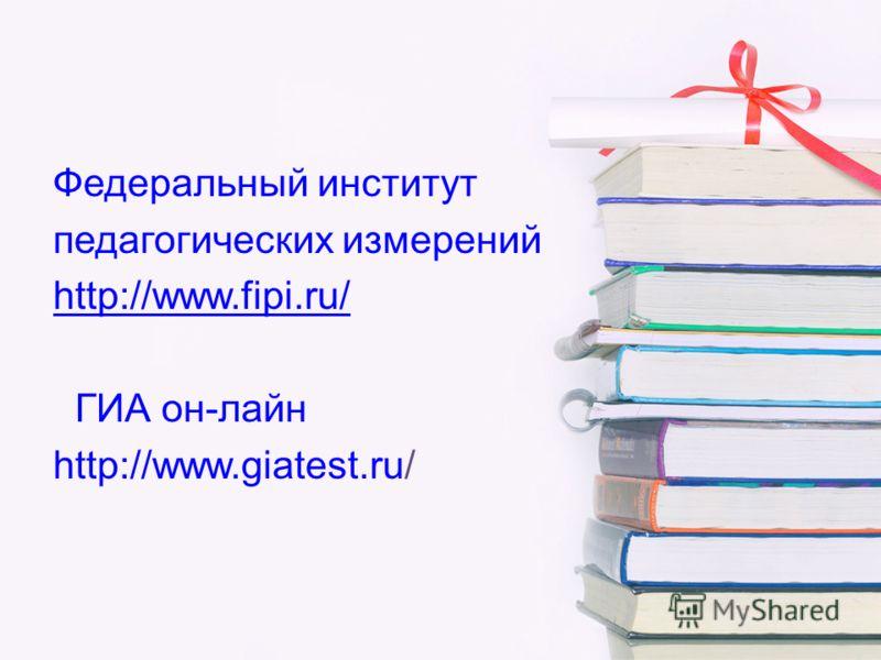 Федеральный институт педагогических измерений http://www.fipi.ru/ ГИА он-лайн http://www.giatest.ru/
