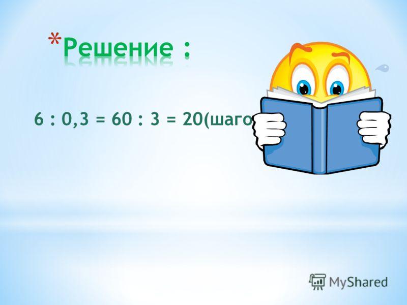 Шаг ребенка 0,3 м. Сколько шагов надо ему сделать, чтобы пройти расстояние 6 м ?